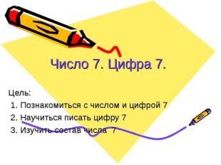 Число 7. Цифра 7. Цель: 1. Познакомиться с числом и цифрой 7 2. Научиться пи