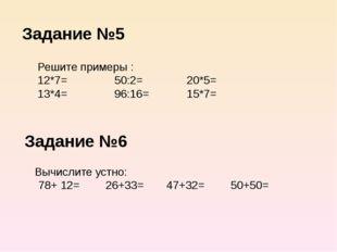 Задание №5 Решите примеры : 12*7= 50:2= 20*5= 13*4= 96:16= 15*7= Задание №6 В