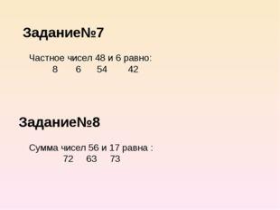 Задание№7 Задание№8 Частное чисел 48 и 6 равно: 8 6 54 42 Сумма чисел 56 и 17