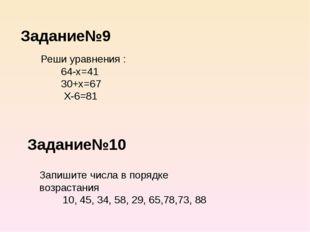 Задание№9 Задание№10 Реши уравнения : 64-х=41 30+х=67 Х-6=81 Запишите числа в