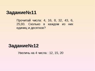 Задание№11 Задание№12 Прочитай числа: 4, 16, 8, 32, 43, 6, 25,93. Сколько в к
