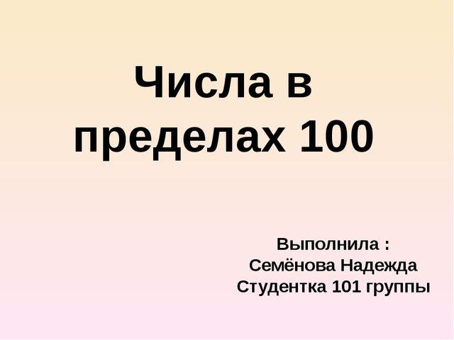 Числа в пределах 100 Выполнила : Семёнова Надежда Студентка 101 группы