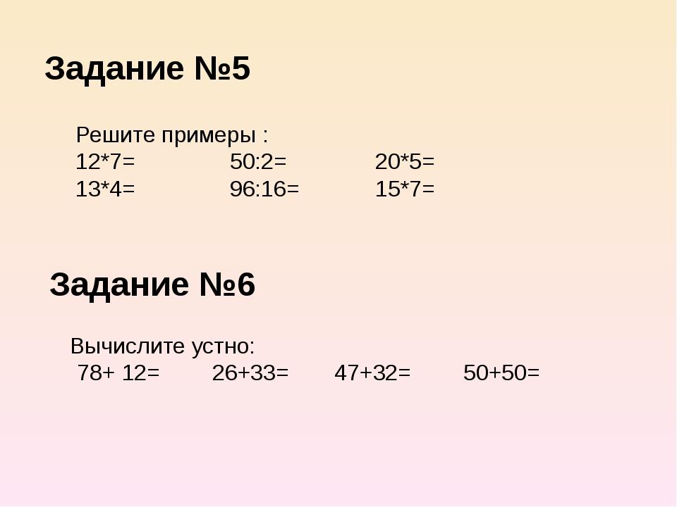 Задание №5 Решите примеры : 12*7= 50:2= 20*5= 13*4= 96:16= 15*7= Задание №6 В...
