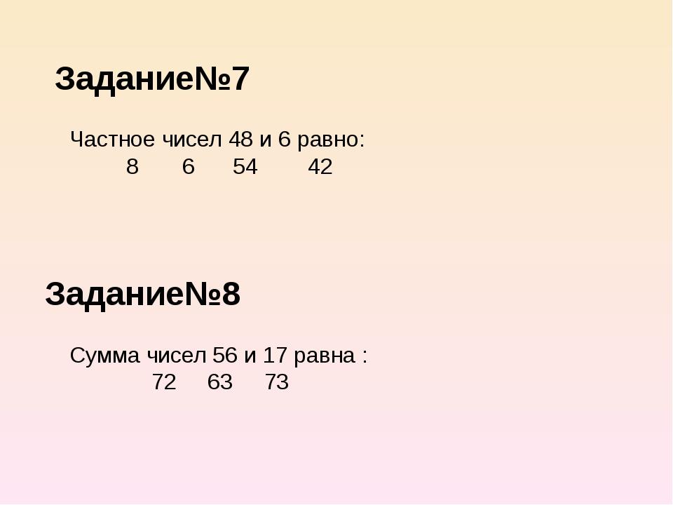 Задание№7 Задание№8 Частное чисел 48 и 6 равно: 8 6 54 42 Сумма чисел 56 и 17...