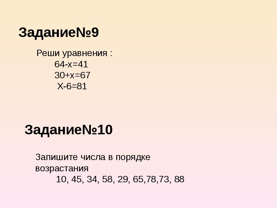 Задание№9 Задание№10 Реши уравнения : 64-х=41 30+х=67 Х-6=81 Запишите числа в...