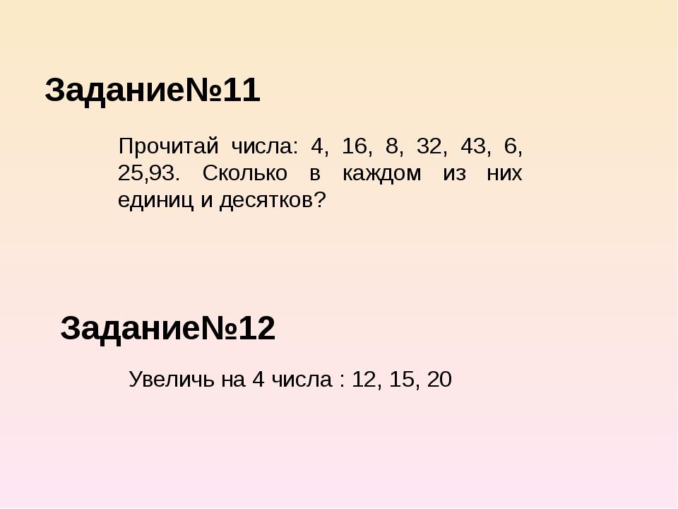 Задание№11 Задание№12 Прочитай числа: 4, 16, 8, 32, 43, 6, 25,93. Сколько в к...