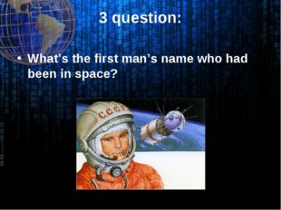 3 question: What's the first man's name who had been in space?