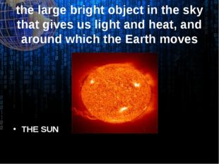 the large bright object in the sky that gives us light and heat, and around w