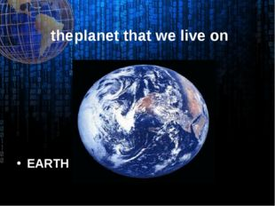 the	planet that we live on EARTH