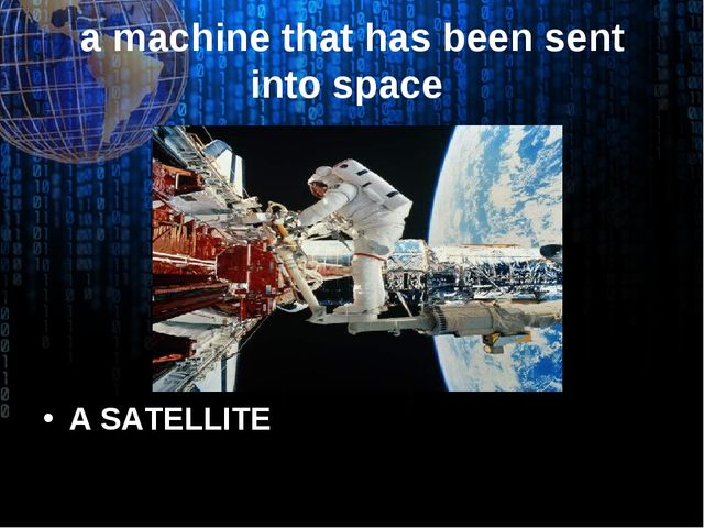 a machine that has been sent into space A SATELLITE