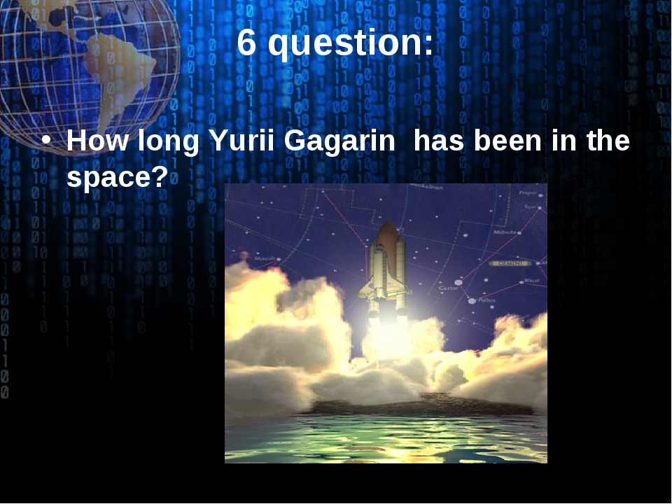 6 question: How long Yurii Gagarin has been in the space?