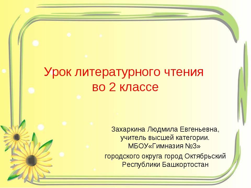 Урок литературного чтения во 2 классе Захаркина Людмила Евгеньевна, учитель в...