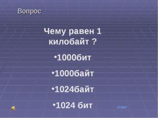 Вопрос Чему равен 1 килобайт ? 1000бит 1000байт 1024байт 1024 бит ответ