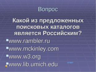 Вопрос Какой из предложенных поисковых каталогов является Российским? www.ram