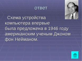 ответ Схема устройства компьютера впервые была предложена в 1946 году америка