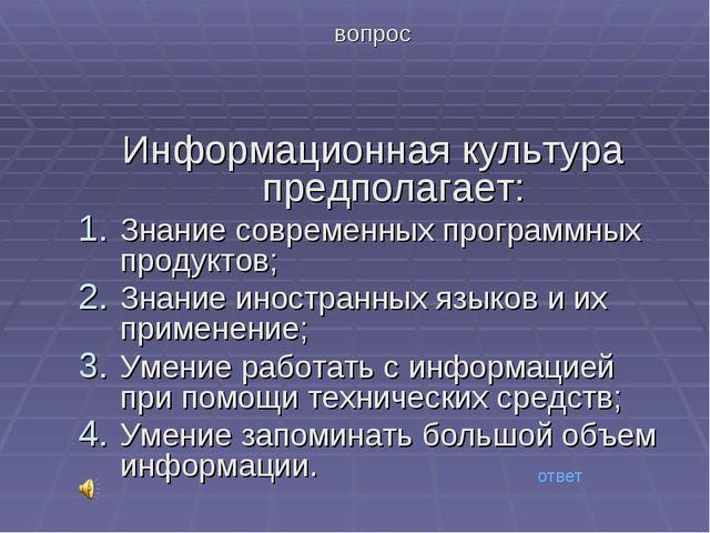 вопрос Информационная культура предполагает: Знание современных программных п...