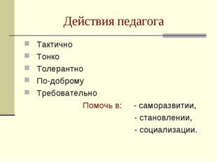 Действия педагога Тактично Тонко Толерантно По-доброму Требовательно Помочь в