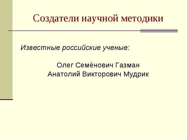 Создатели научной методики Известные российские ученые: Олег Семёнович Газман...