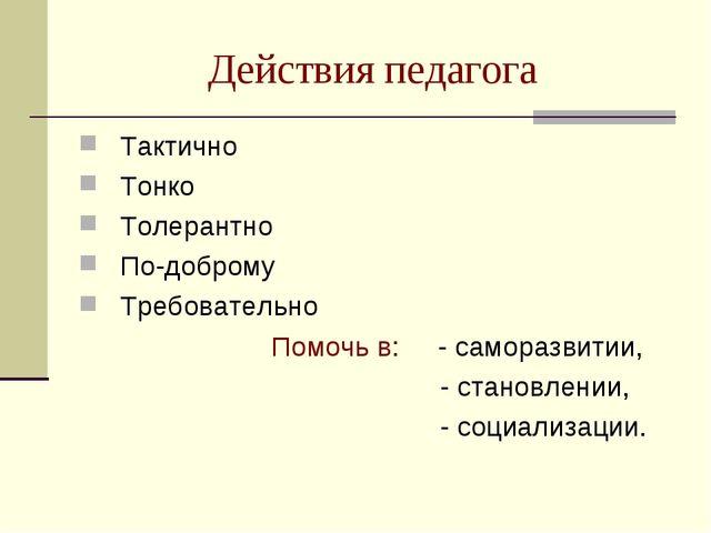 Действия педагога Тактично Тонко Толерантно По-доброму Требовательно Помочь в...
