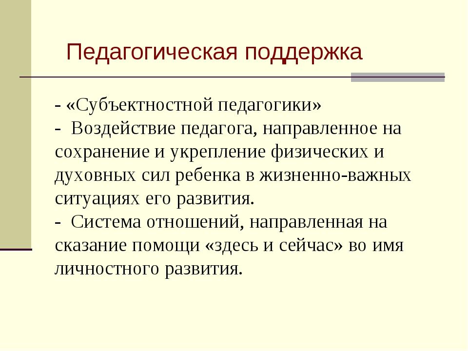 Педагогическая поддержка - «Субъектностной педагогики» - Воздействие педагог...