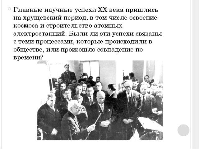 Главные научные успехи XX века пришлись на хрущевский период, в том числе ос...