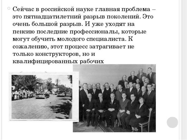 Сейчас в российской науке главная проблема – это пятнадцатилетний разрыв пок...