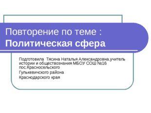 Повторение по теме : Политическая сфера Подготовила Тясина Наталья Александро