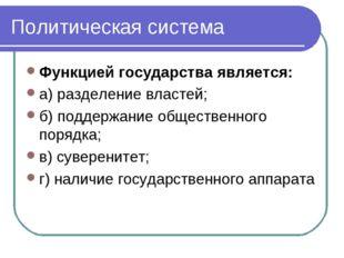 Политическая система Функцией государства является: а) разделение властей; б)