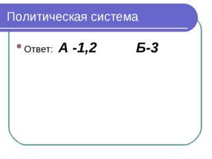 Политическая система Ответ: А -1,2     Б-3