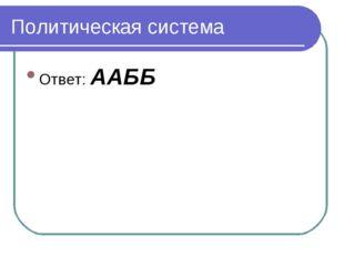 Политическая система Ответ: ААББ