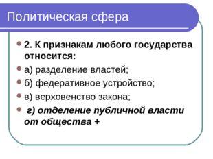 Политическая сфера 2. К признакам любого государства относится: а) разделение