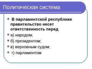Политическая система В парламентской республике правительство несет ответстве