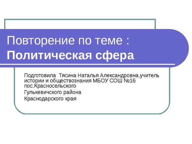 Повторение по теме : Политическая сфера Подготовила Тясина Наталья Александро...