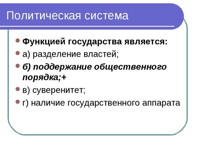 Политическая система Функцией государства является: а) разделение властей; б)...