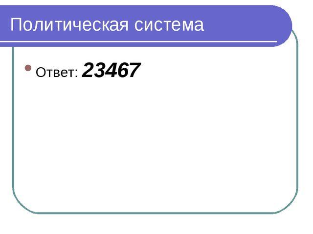 Политическая система Ответ: 23467
