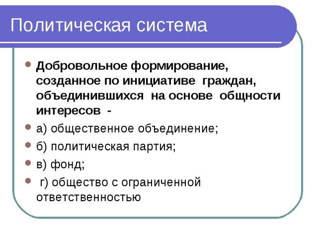 Политическая система Добровольное формирование, созданное по инициативе гражд...