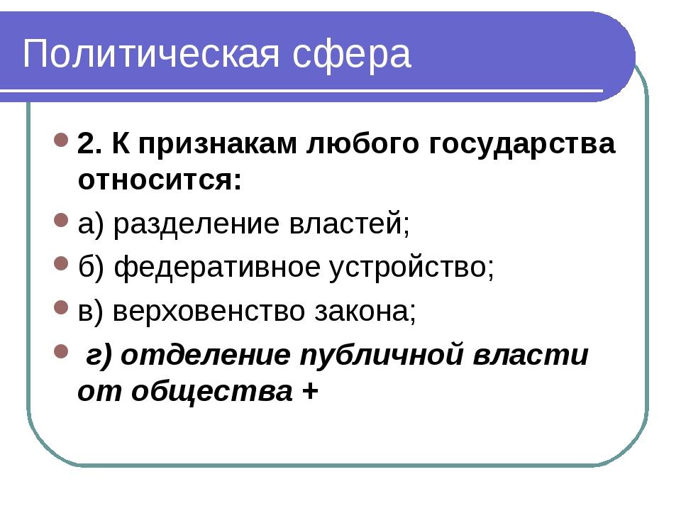 Политическая сфера 2. К признакам любого государства относится: а) разделение...