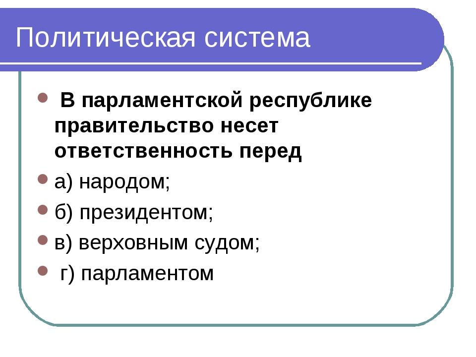 Политическая система В парламентской республике правительство несет ответстве...