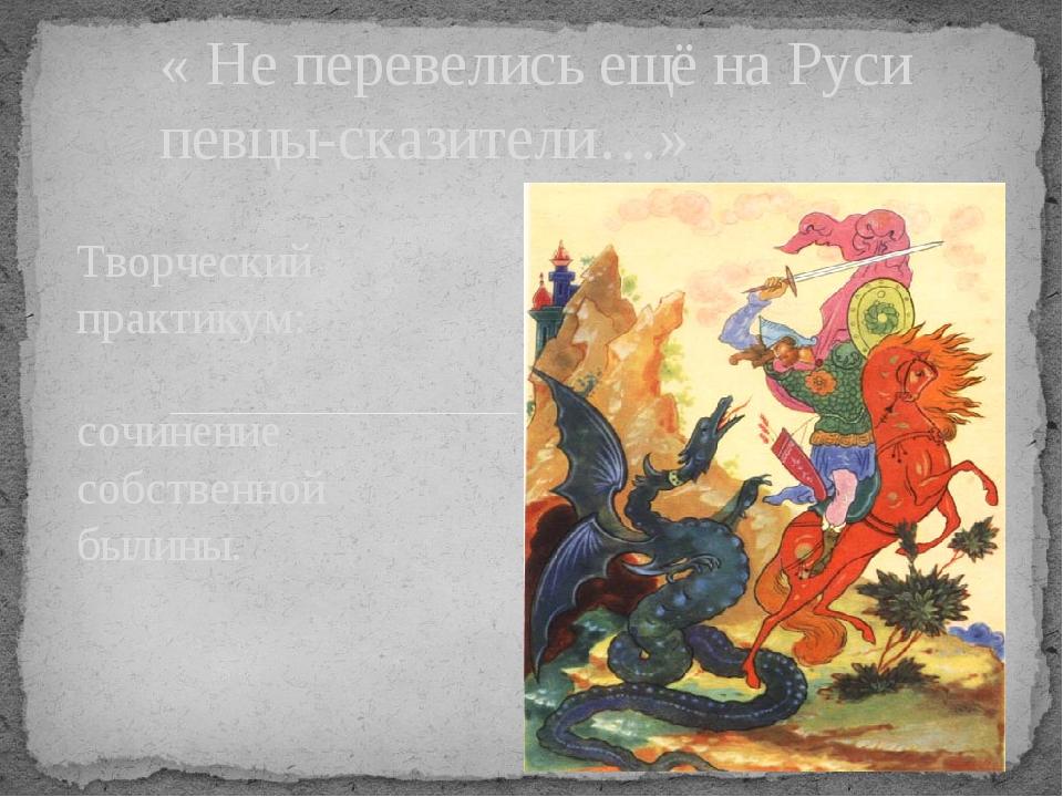 Творческий практикум: сочинение собственной былины. « Не перевелись ещё на Ру...