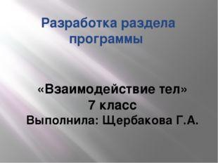 Разработка раздела программы «Взаимодействие тел» 7 класс Выполнила: Щербаков