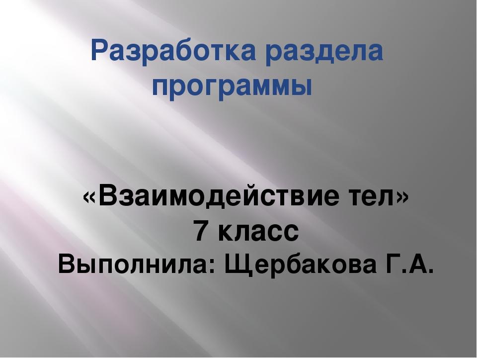 Разработка раздела программы «Взаимодействие тел» 7 класс Выполнила: Щербаков...