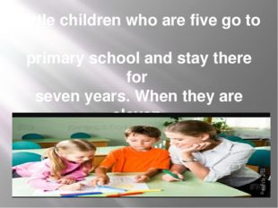 Little children who are five go to primary school and stay there for seven ye