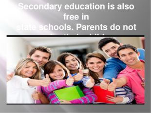 Secondary education is also free in state schools. Parents do not pay for the