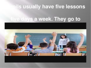 Pupils usually have five lessons five days a week. They go to school from Mon