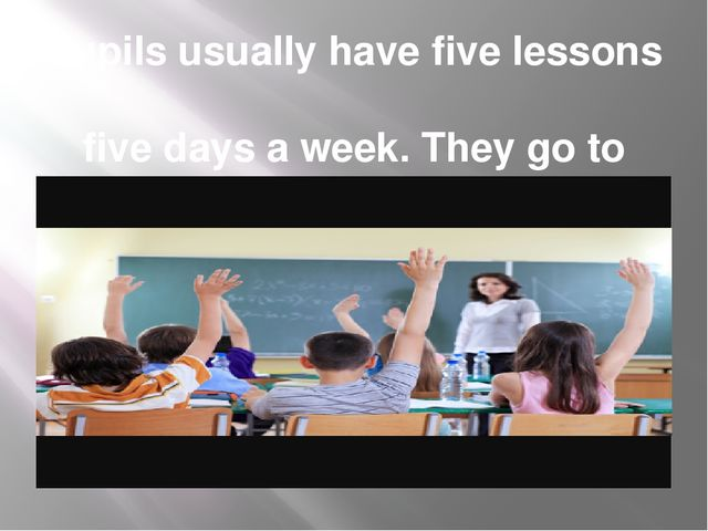 Pupils usually have five lessons five days a week. They go to school from Mon...