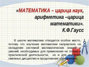 «МАТЕМАТИКА – царица наук, арифметика –царица математики». К.Ф.Гаусс В школ