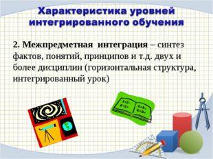 2. Межпредметная интеграция – синтез фактов, понятий, принципов и т.д. двух и