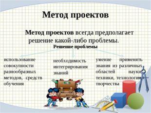 Метод проектов Метод проектов всегда предполагает решение какой-либо пробле