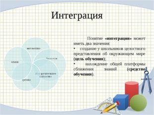 Интеграция Понятие «интеграция» может иметь два значения: создание у школьник