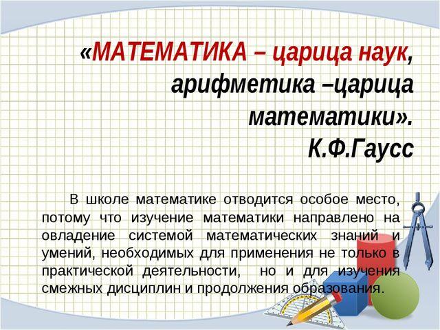 «МАТЕМАТИКА – царица наук, арифметика –царица математики». К.Ф.Гаусс В школ...